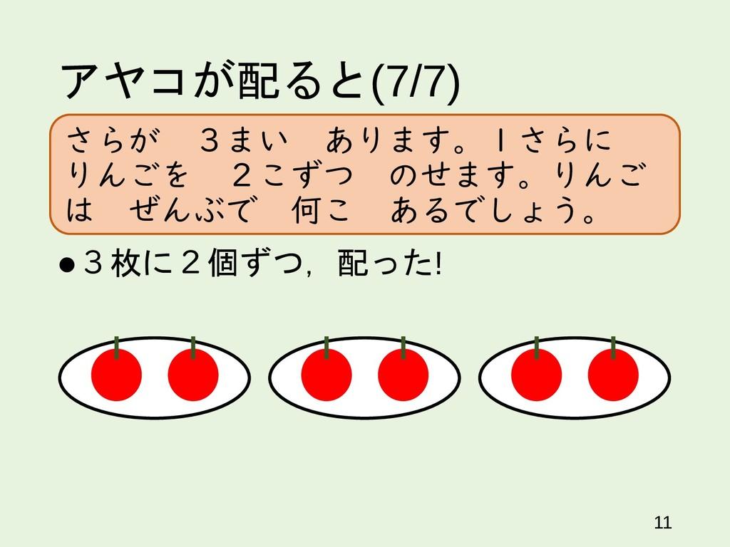 アヤコが配ると(7/7) 3枚に2個ずつ,配った! 11 さらが 3まい あります。1さらに...