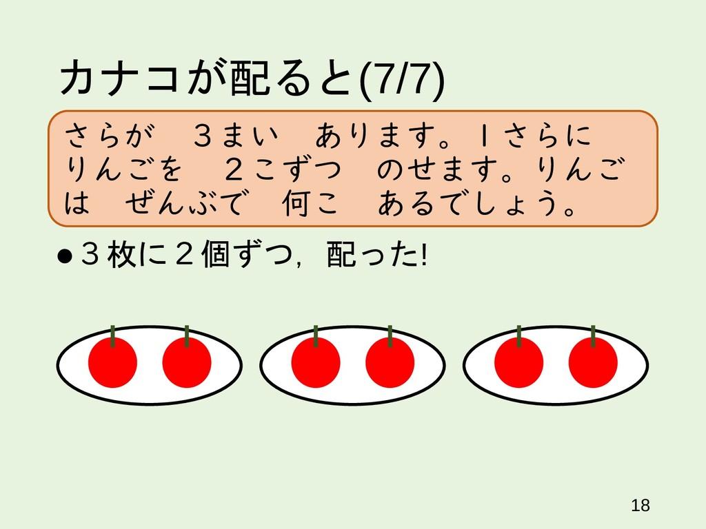 カナコが配ると(7/7) 3枚に2個ずつ,配った! 18 さらが 3まい あります。1さらに...