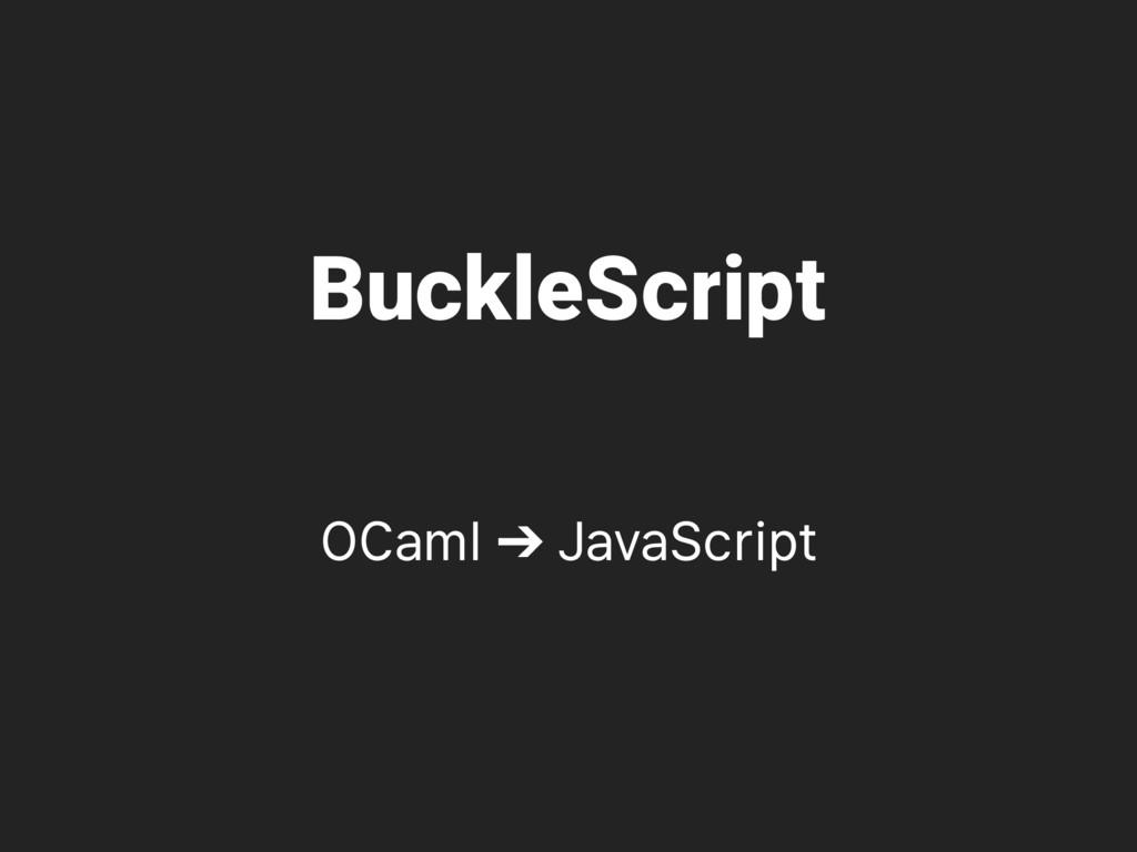 BuckleScript OCaml ➔ JavaScript