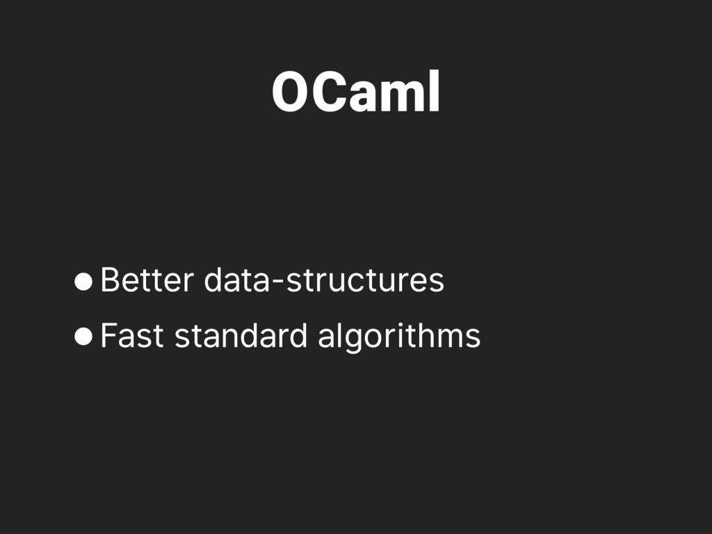 OCaml •Better data-structures •Fast standard al...