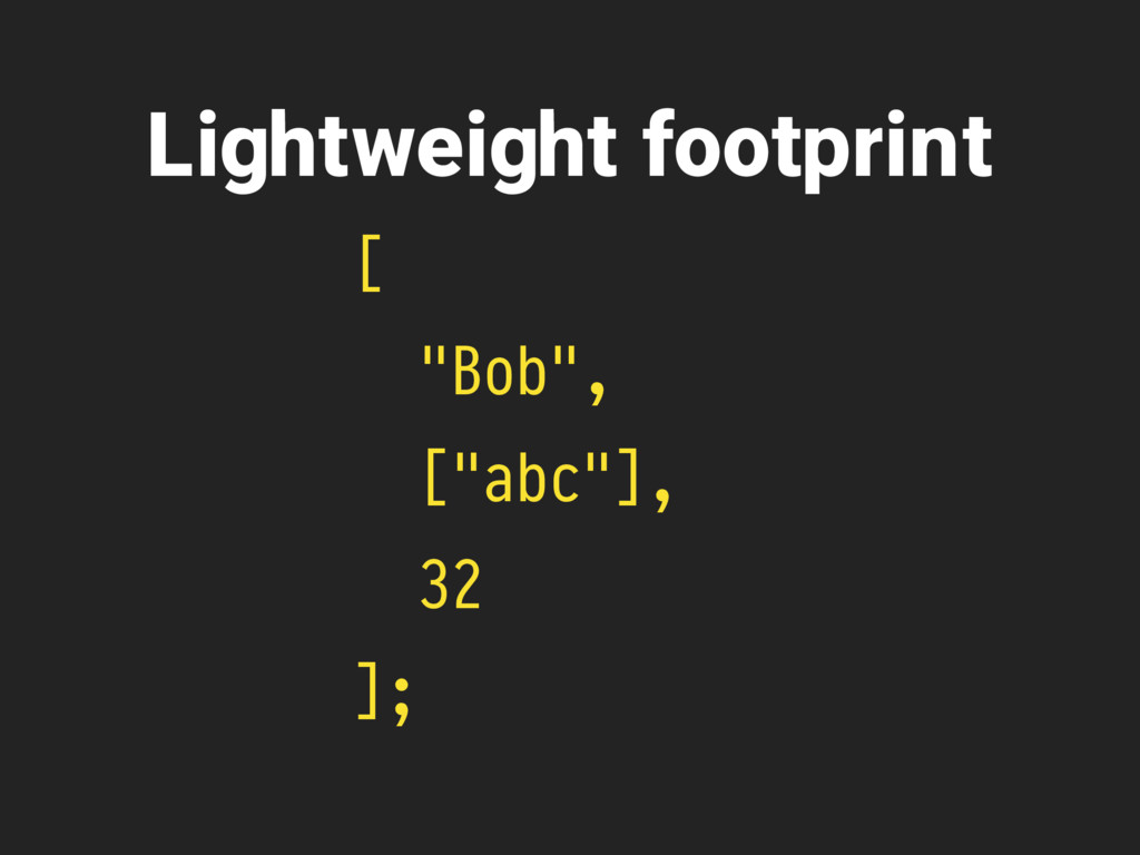 "[ ""Bob"", [""abc""], 32 ]; Lightweight footprint"