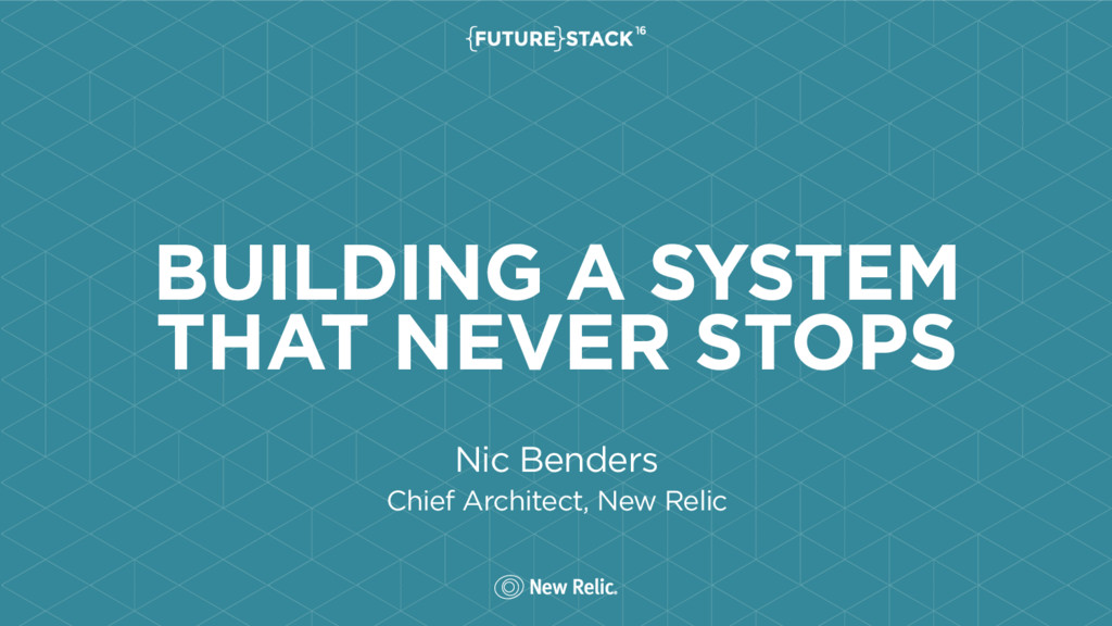 BUILDING A SYSTEM THAT NEVER STOPS Nic Benders ...