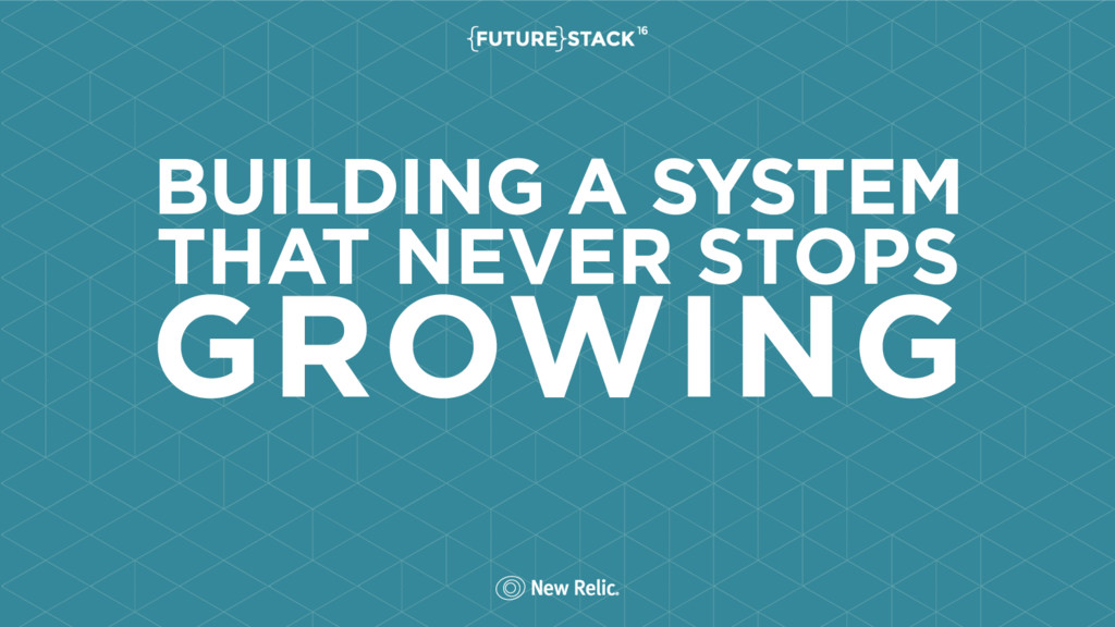 BUILDING A SYSTEM THAT NEVER STOPS GROWING