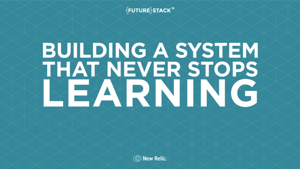 BUILDING A SYSTEM THAT NEVER STOPS LEARNING