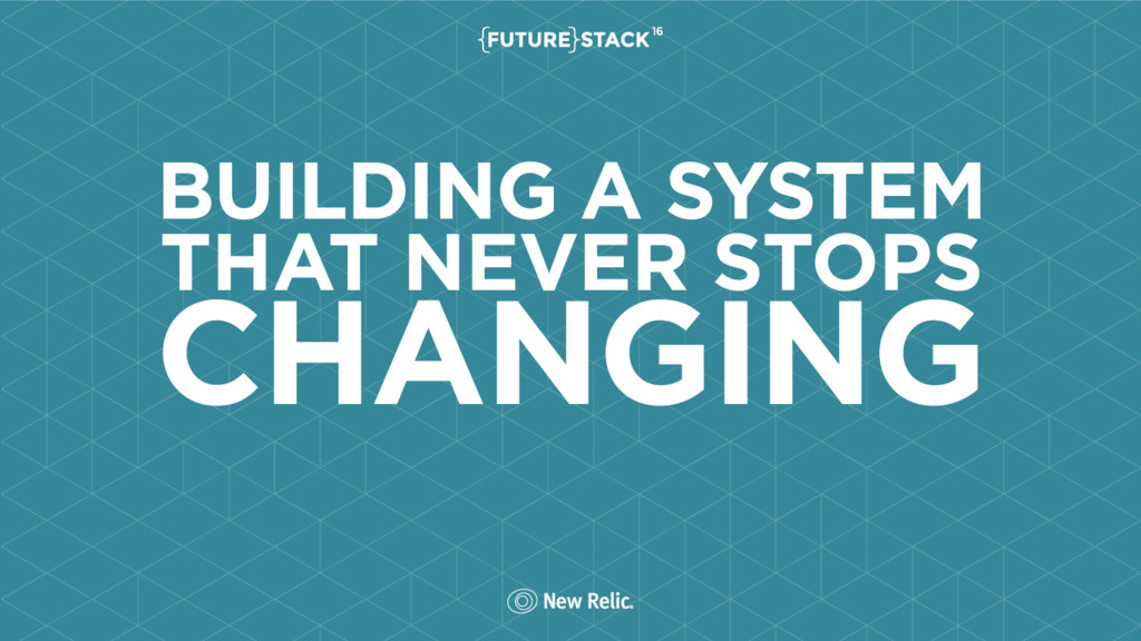 BUILDING A SYSTEM THAT NEVER STOPS CHANGING