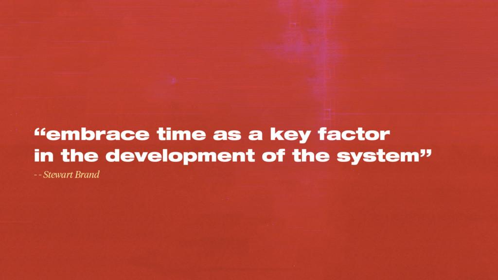"""embrace time as a key factor in the developmen..."