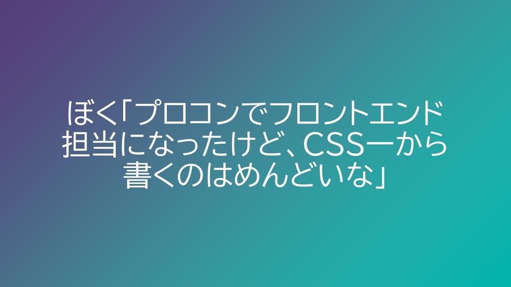 ぼく「プロコンでフロントエンド 担当になったけど、CSS一から 書くのはめんどいな」