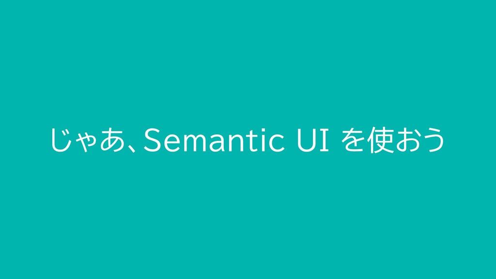 じゃあ、Semantic UI を使おう
