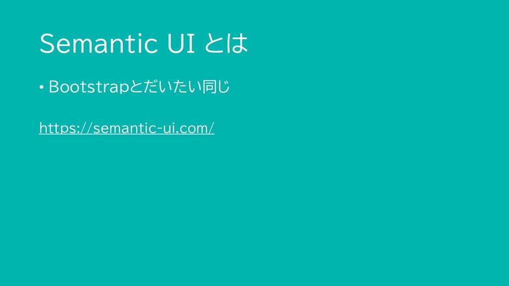 Semantic UI とは • Bootstrapとだいたい同じ https://seman...