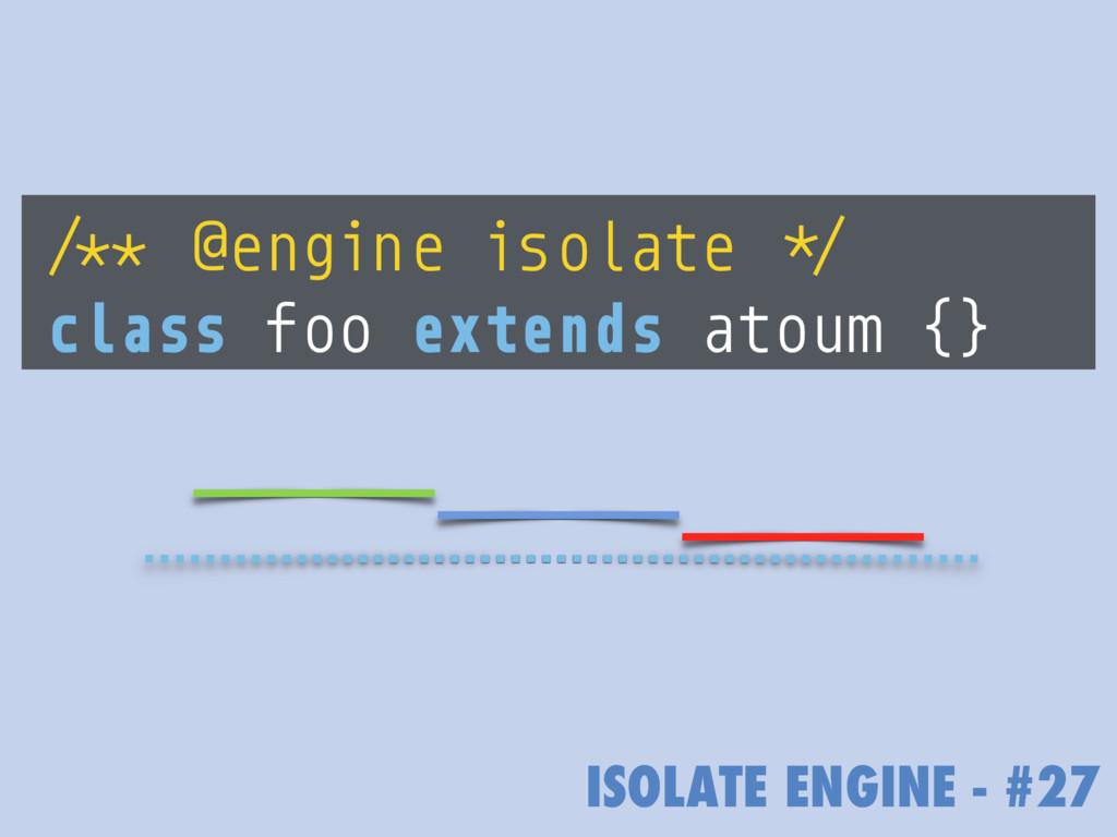 ISOLATE ENGINE - #27 /** @engine isolate */ cla...