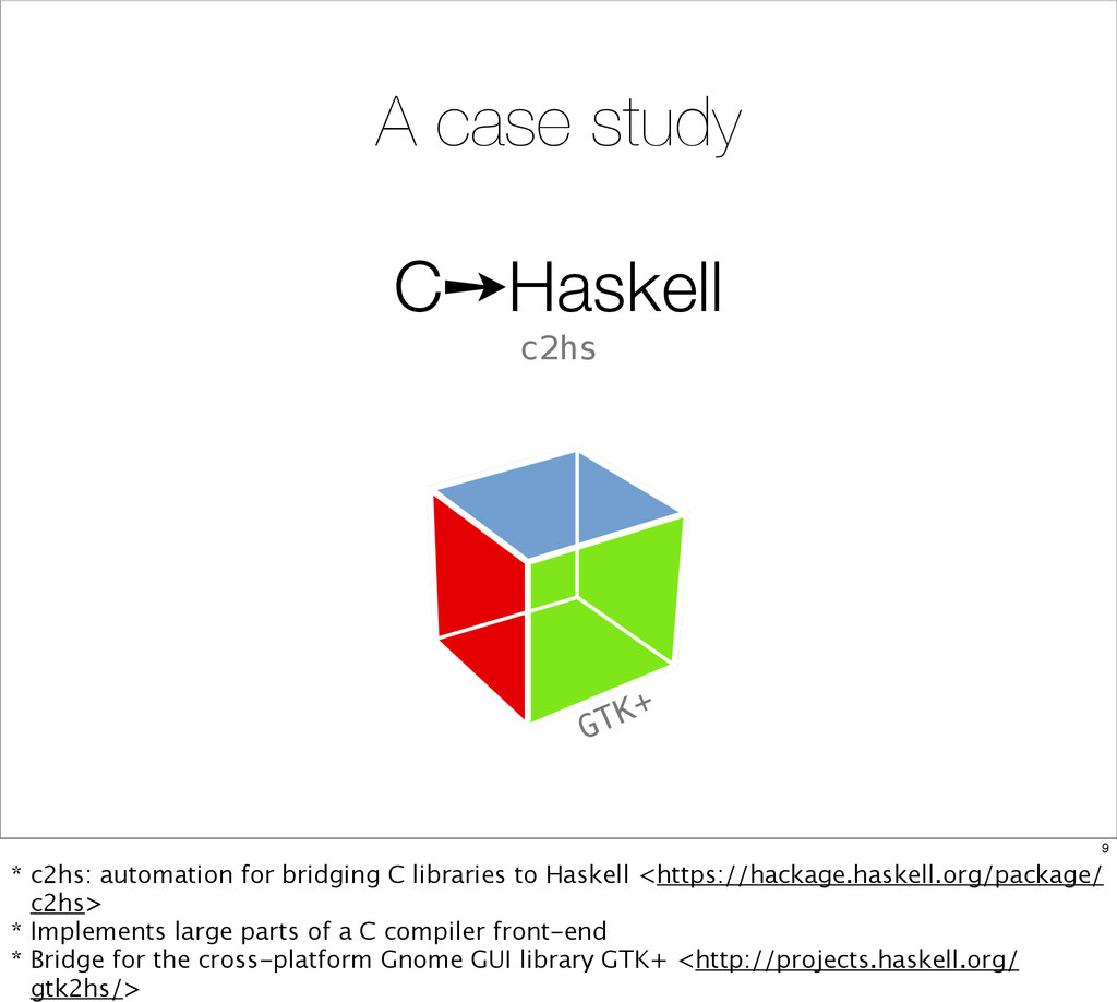 C➙Haskell c2hs A case study GTK+ 9 * c2hs: auto...