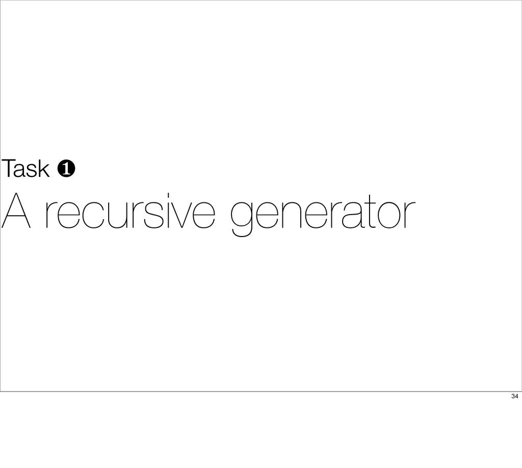 Task ❶ A recursive generator 34