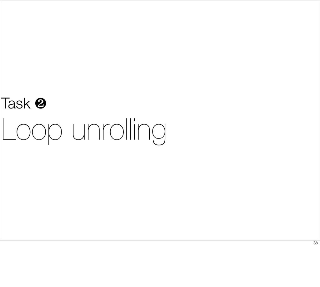 Task ❷ Loop unrolling 38