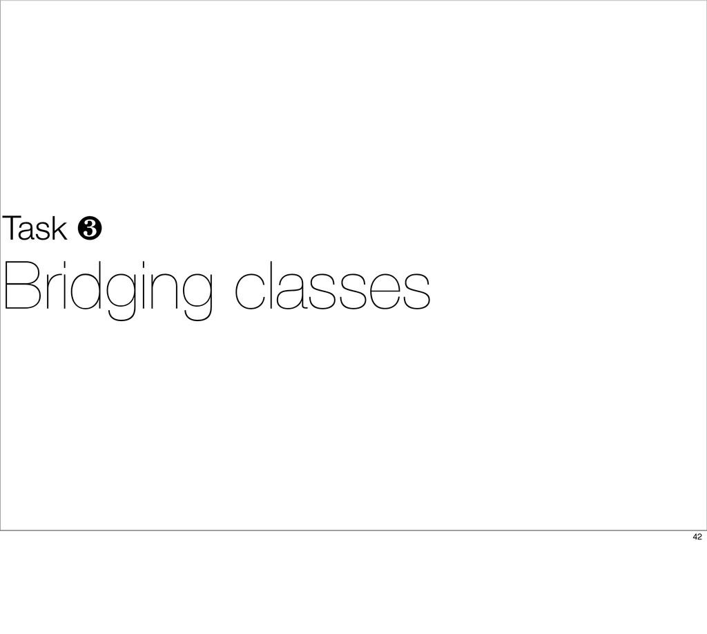 Task ❸ Bridging classes 42