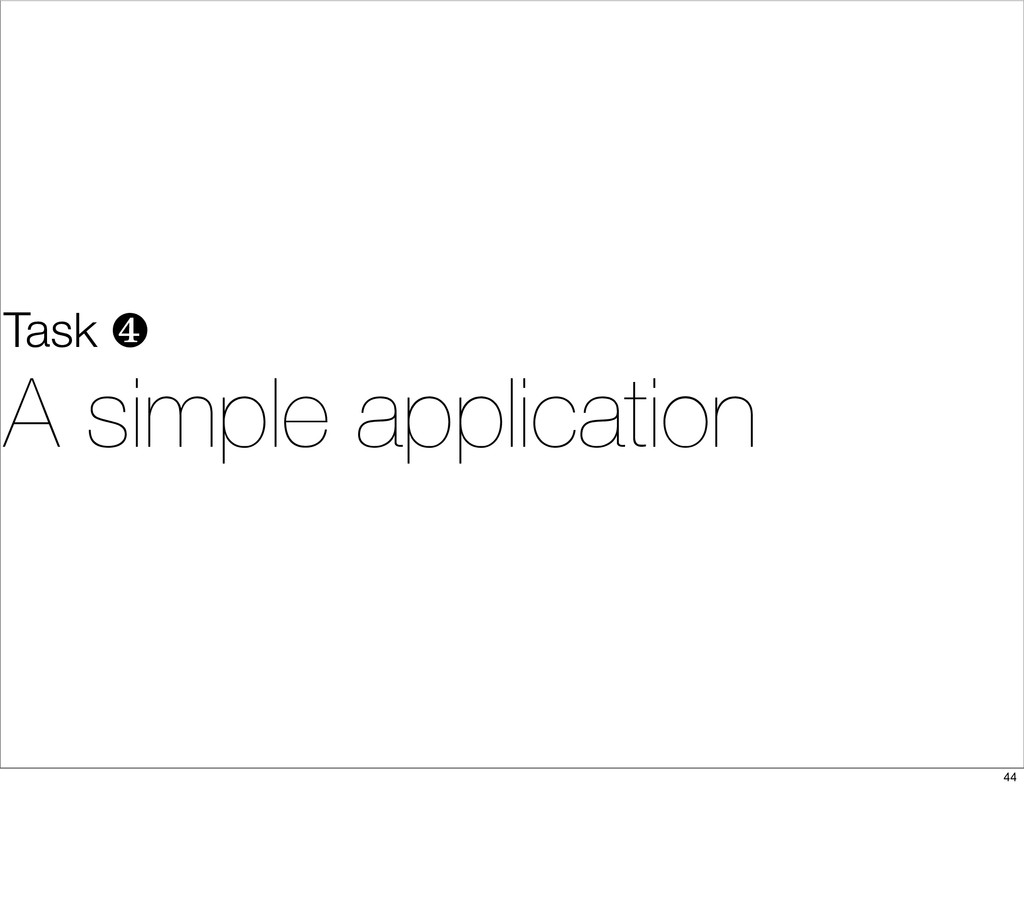 Task ❹ A simple application 44