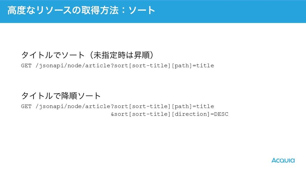 ߴͳϦιʔεͷऔಘํ๏ɿιʔτ GET /jsonapi/node/article?sort...