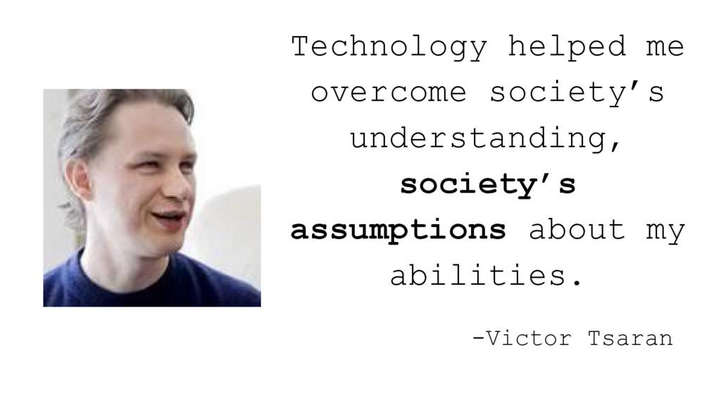 -Victor Tsaran Technology helped me overcome so...