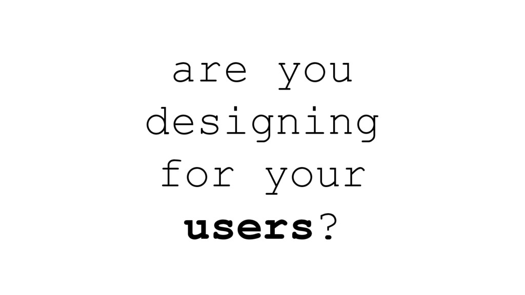 are you designing for your users?