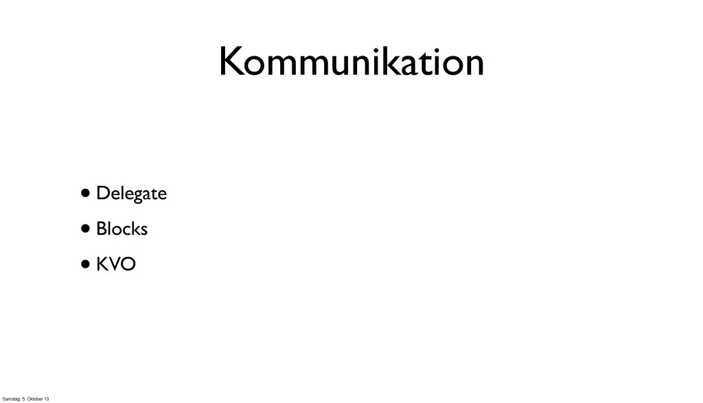 Kommunikation •Delegate •Blocks •KVO Samstag, 5...