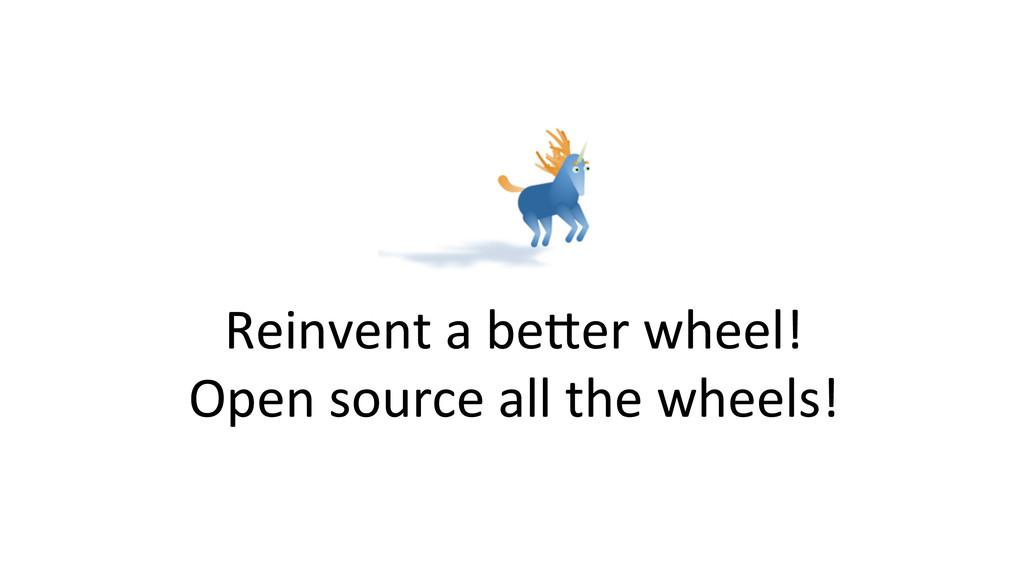 Reinvent a beWer wheel!  Open so...
