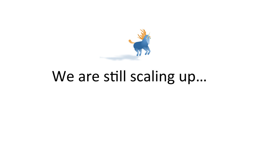 We are sOll scaling up…