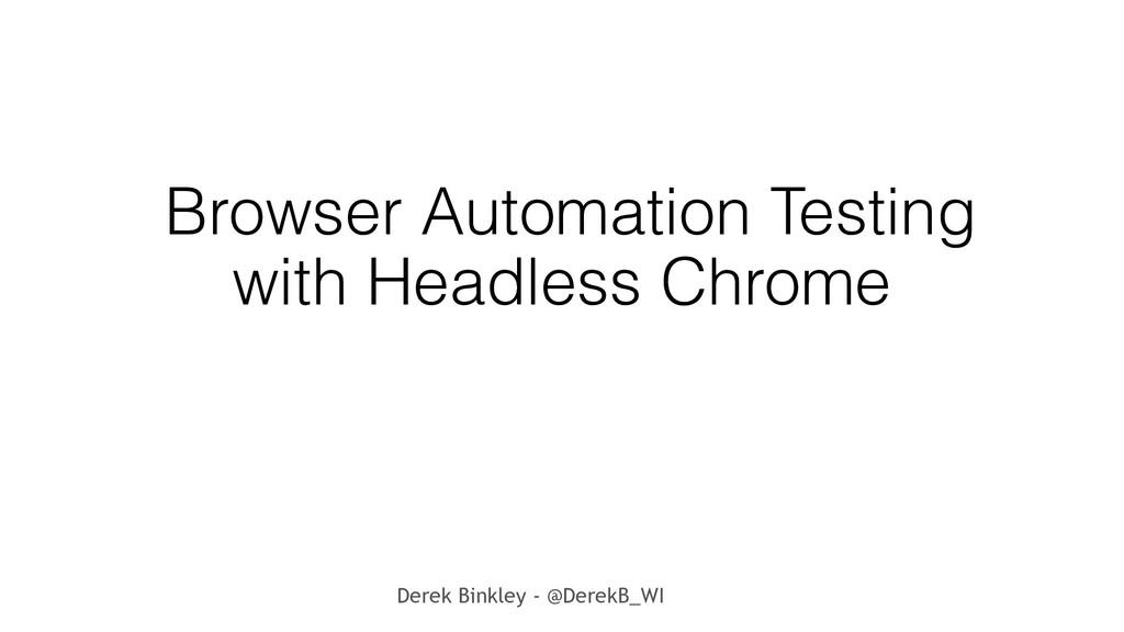 Derek Binkley - @DerekB_WI Browser Automation T...