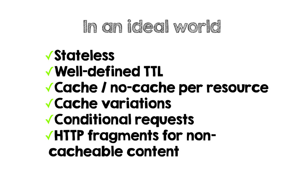 ✓Stateless ✓Well-defined TTL ✓Cache / no-cache ...