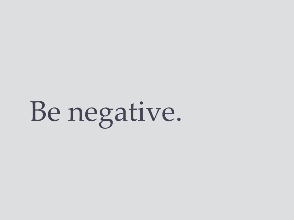 Be negative.