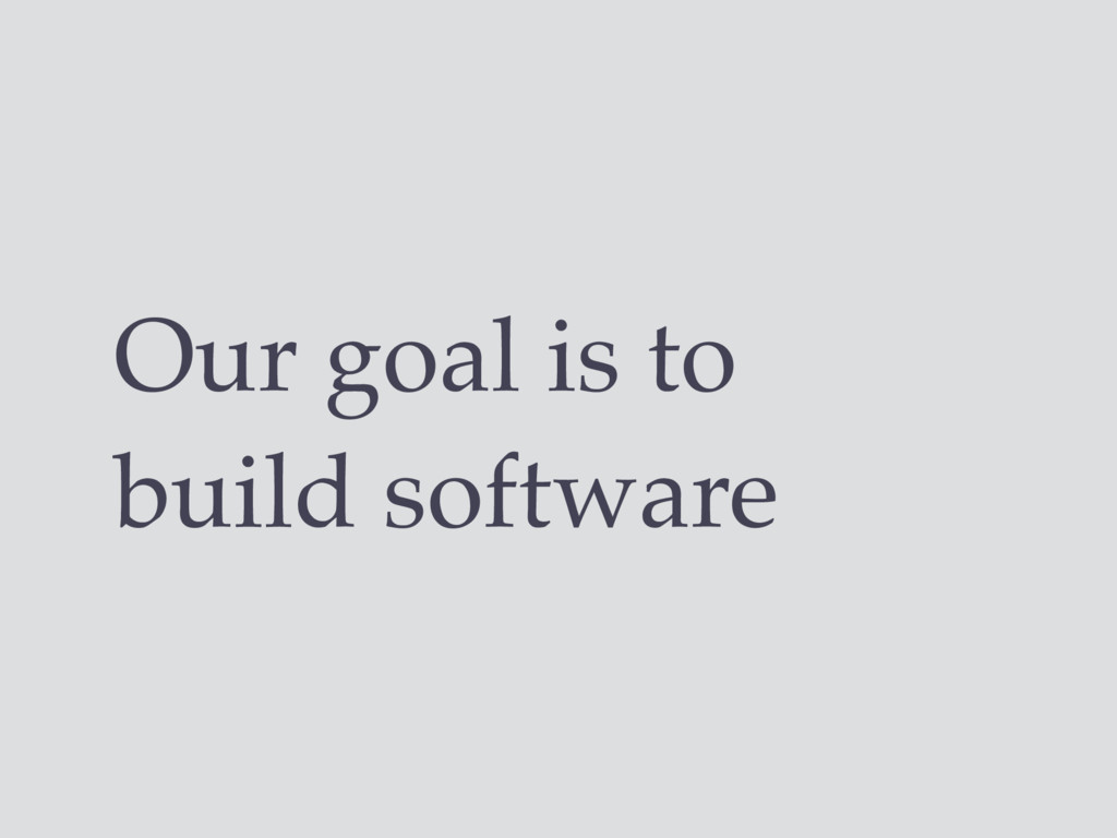 Our goal is to build software