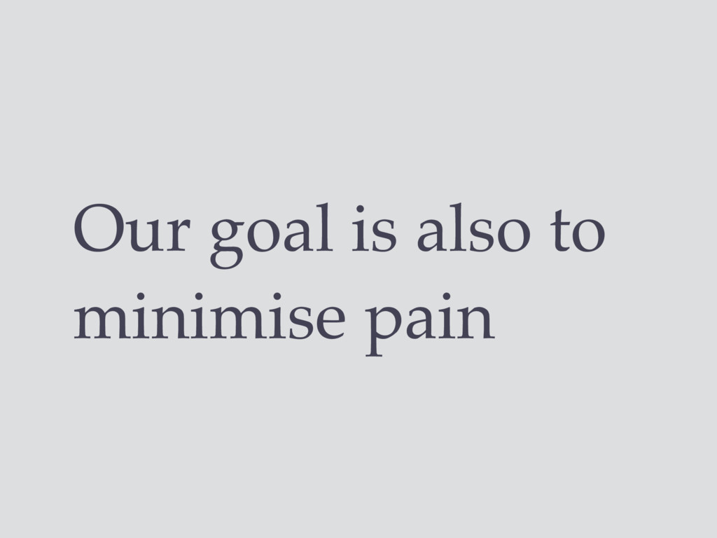 Our goal is also to minimise pain