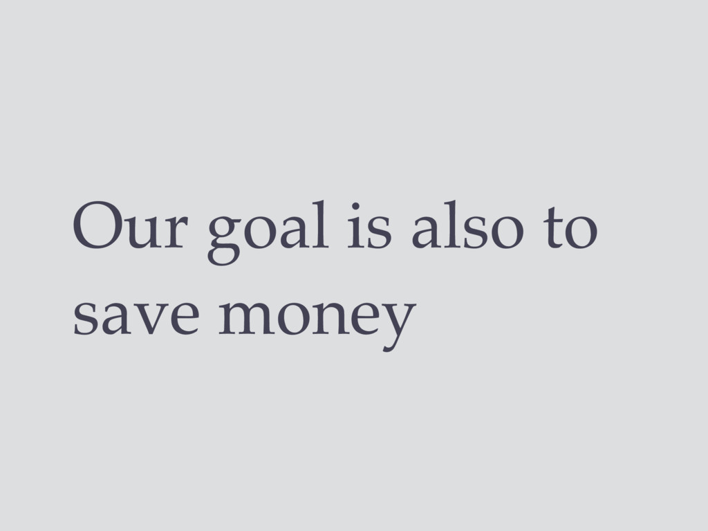 Our goal is also to save money