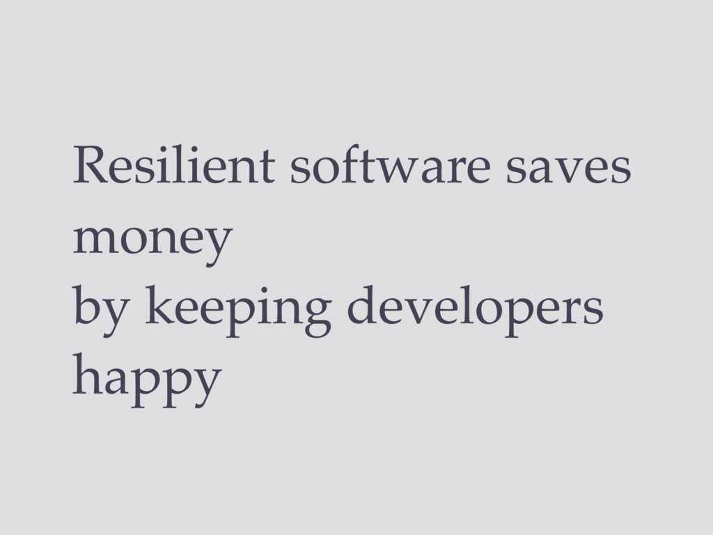 Resilient software saves money by keeping devel...