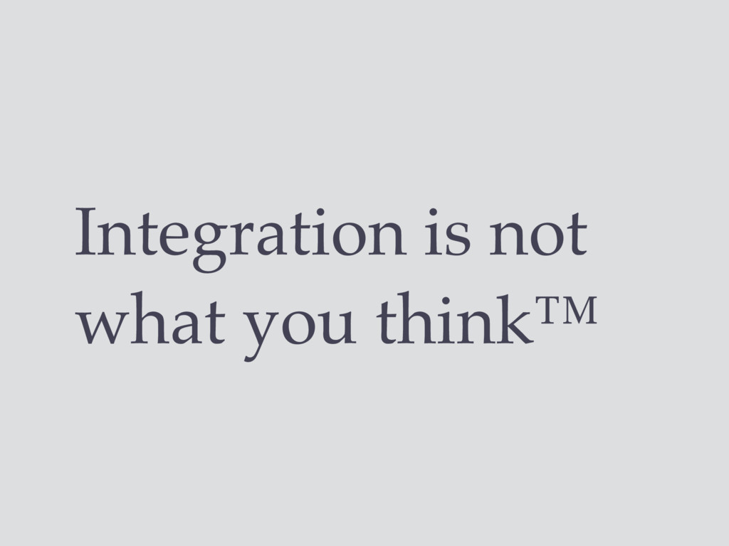 Integration is not what you think™