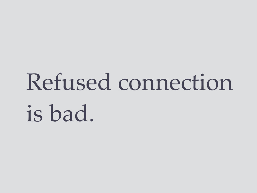 Refused connection is bad.