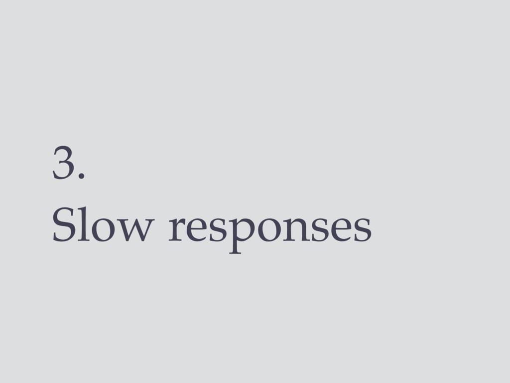 3. Slow responses
