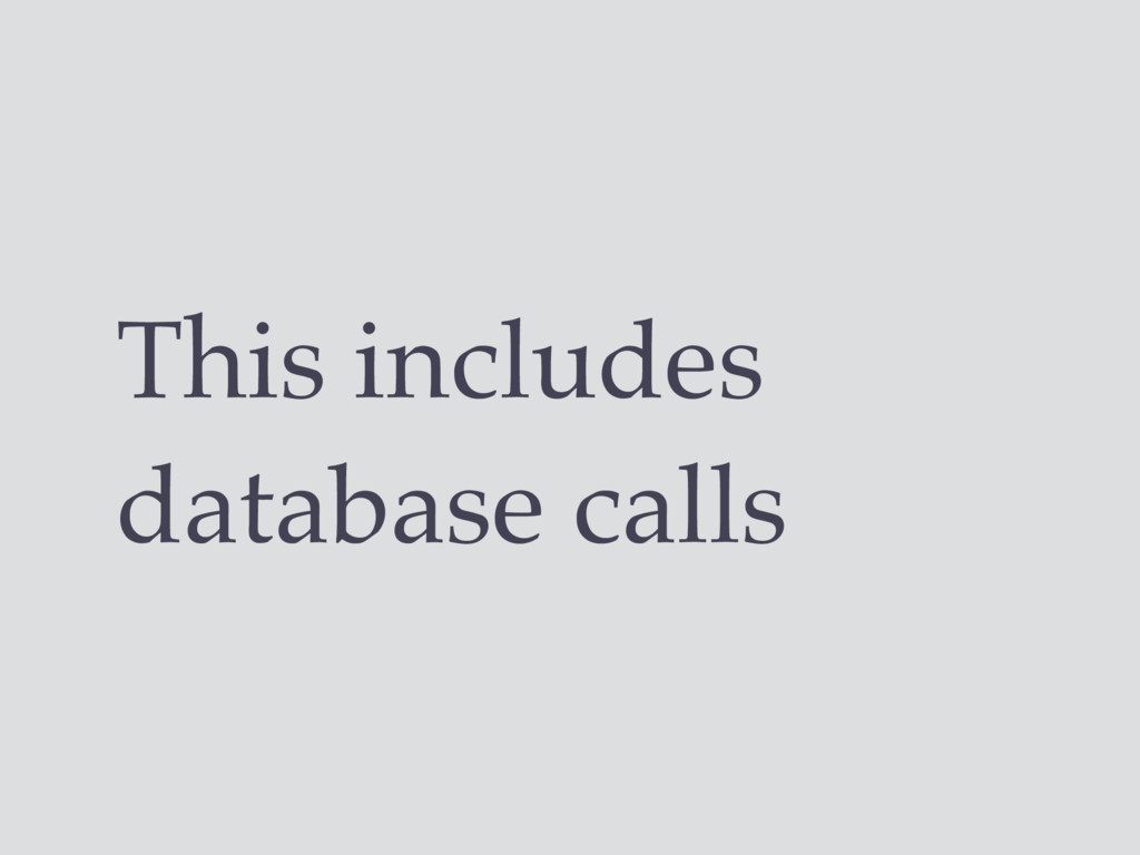 This includes database calls