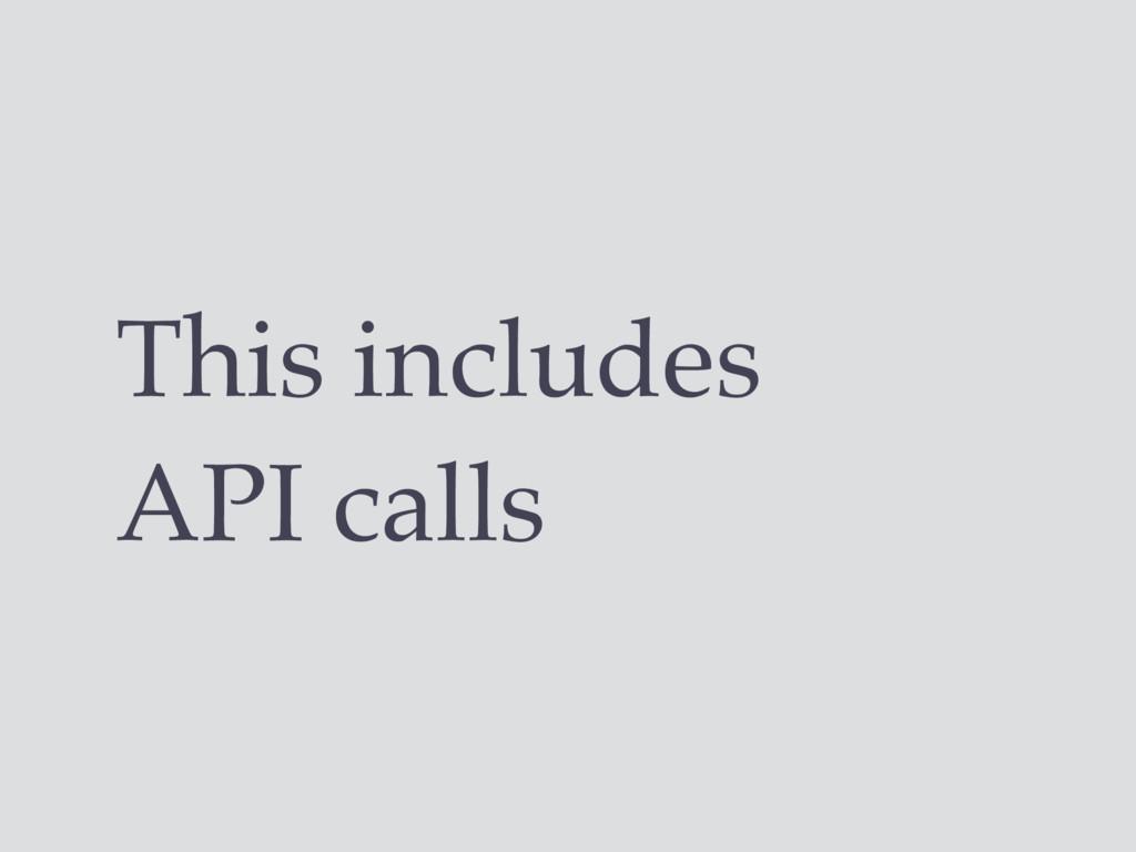 This includes API calls