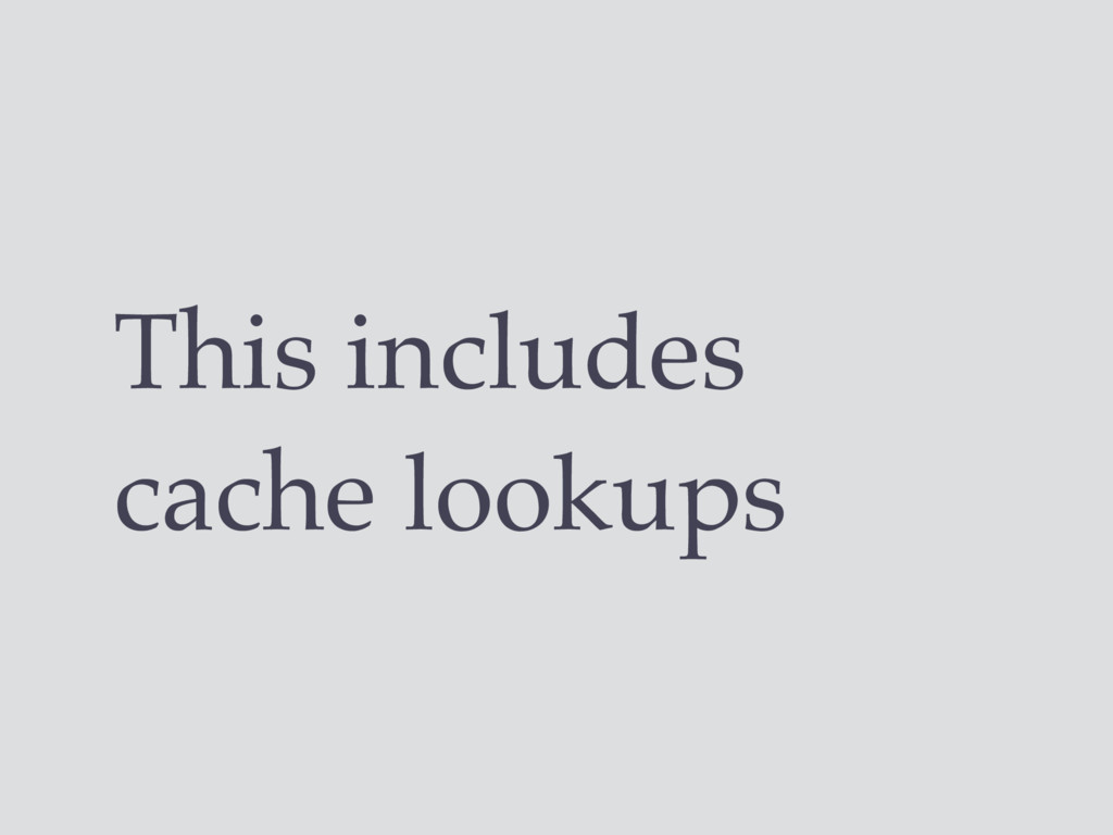 This includes cache lookups
