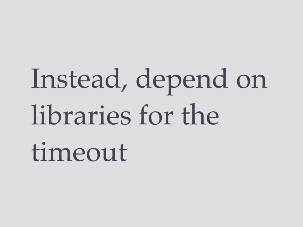 Instead, depend on libraries for the timeout