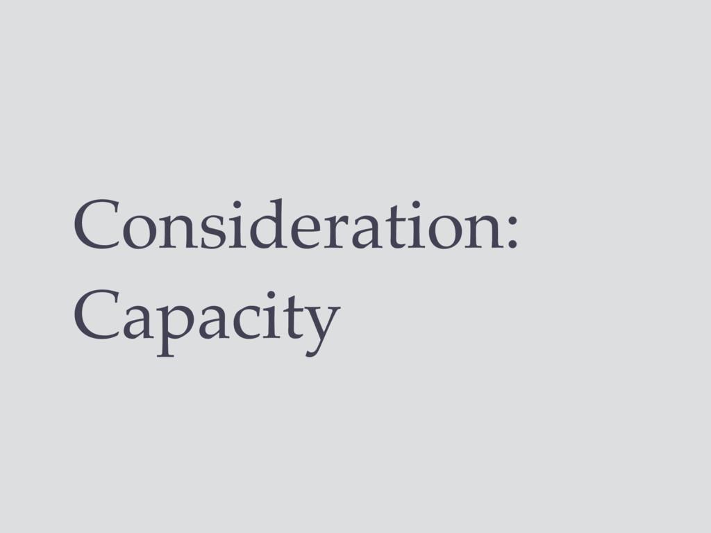Consideration: Capacity