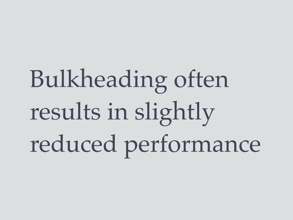 Bulkheading often results in slightly reduced p...