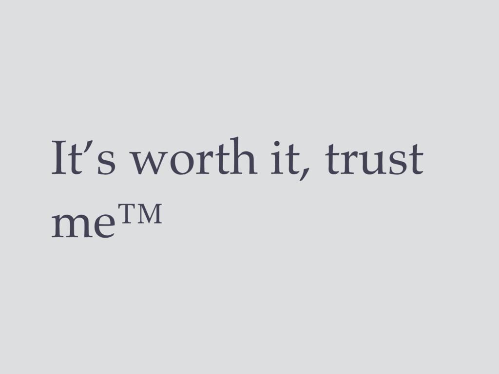 It's worth it, trust me™