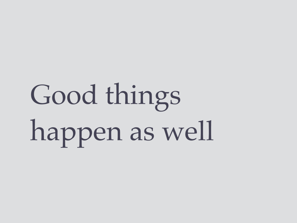 Good things happen as well