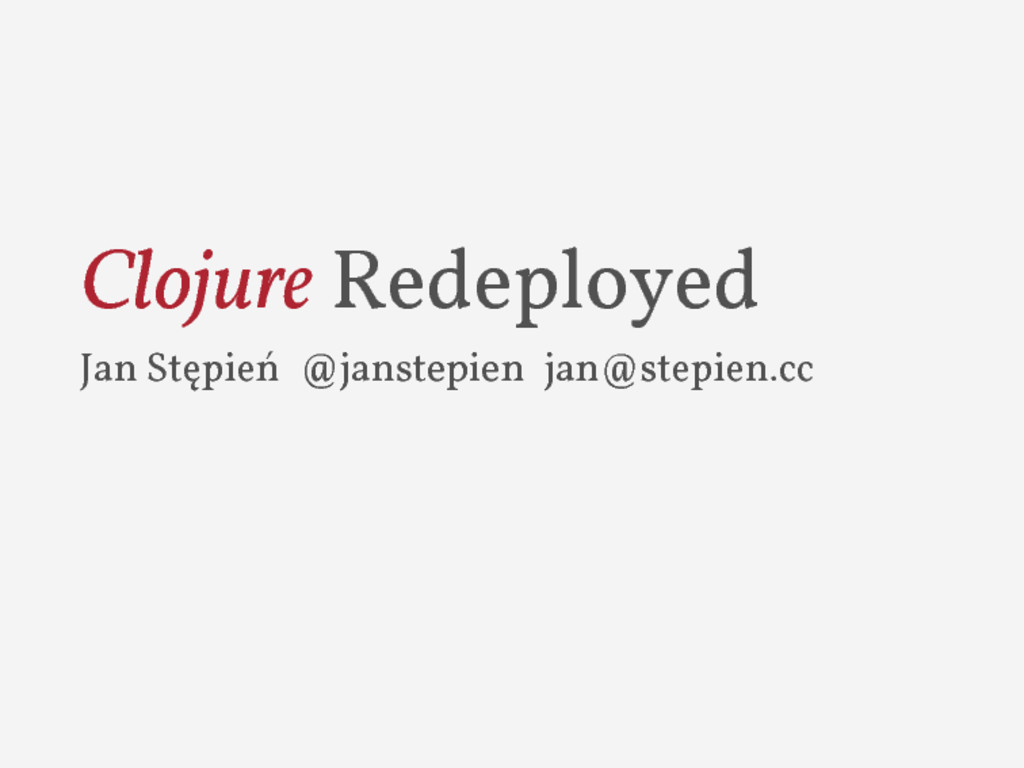 Clojure Redeployed Jan Stępień @janstepien jan@...