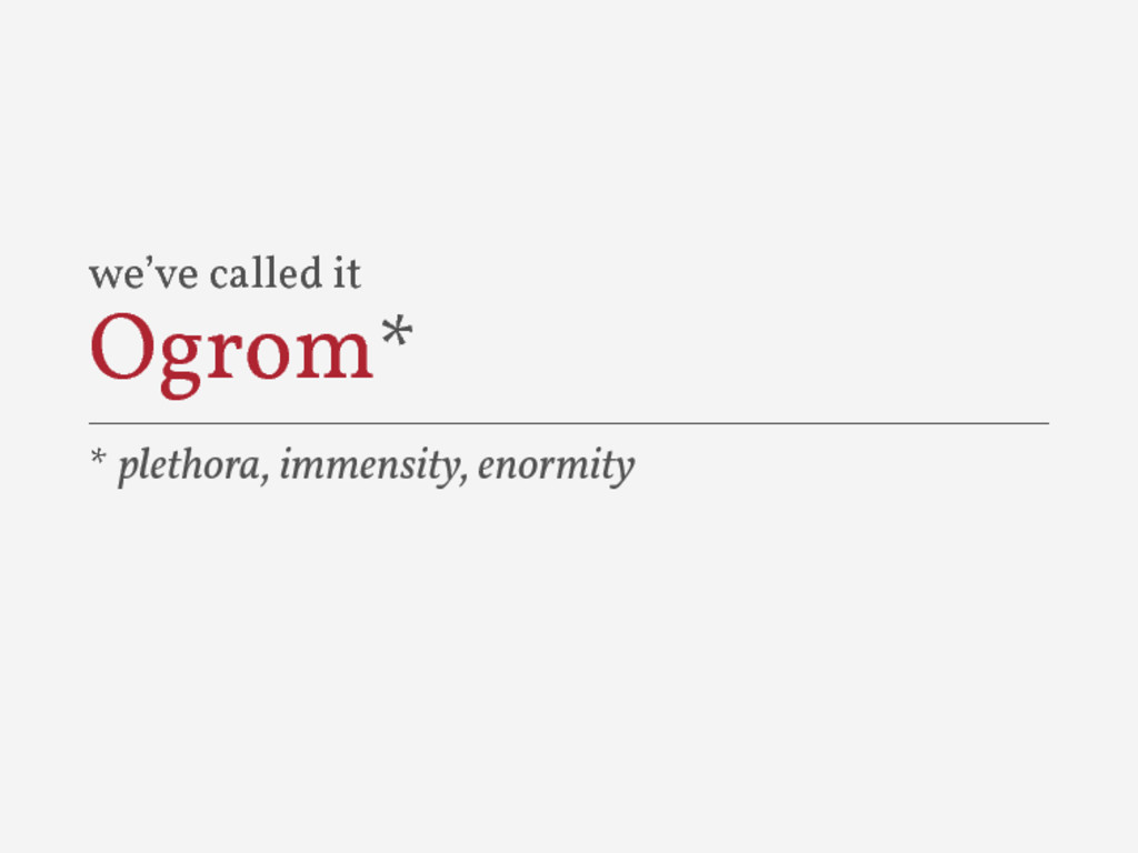 we've called it Ogrom* * plethora, immensity, e...