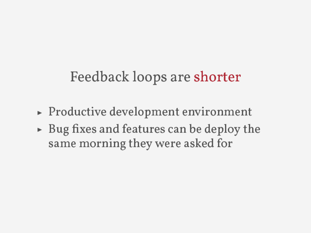 Feedback loops are shorter ▶ Productive develop...