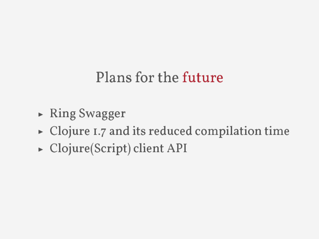 Plans for the future ▶ Ring Swagger ▶ Clojure 1...