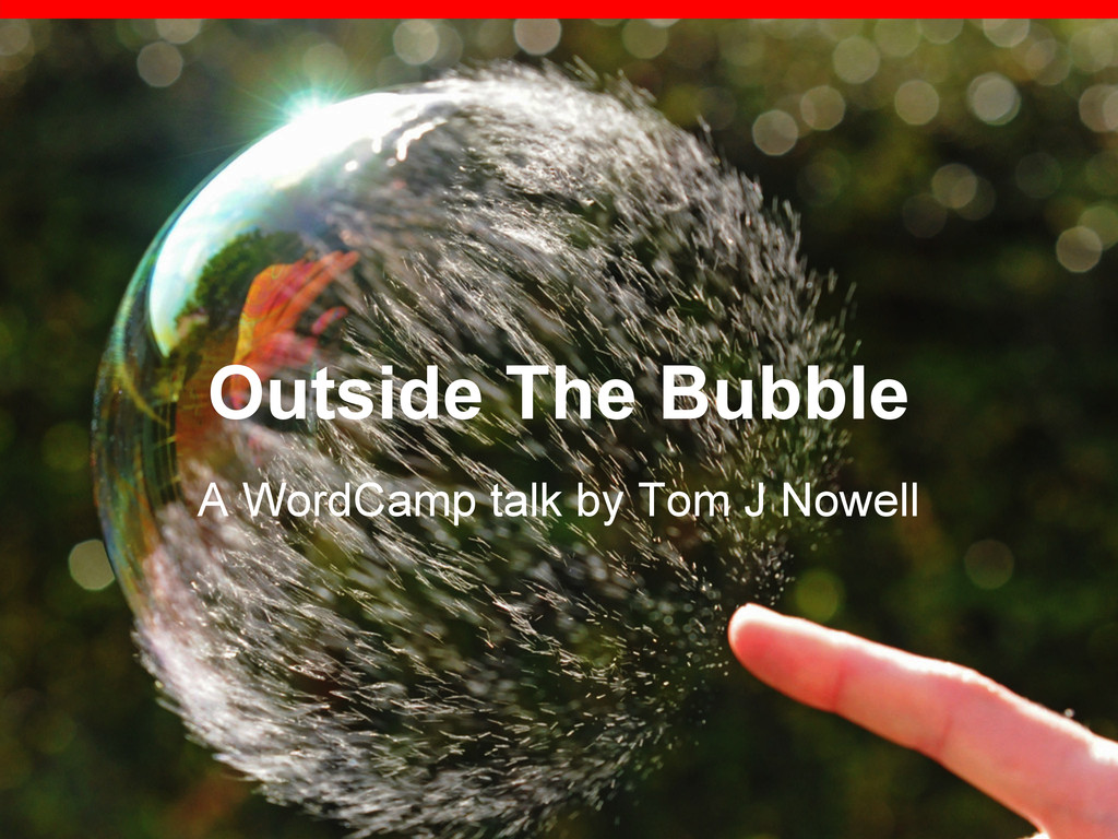 Outside The Bubble A WordCamp talk by Tom J Now...
