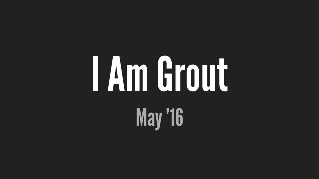 I Am Grout May '16