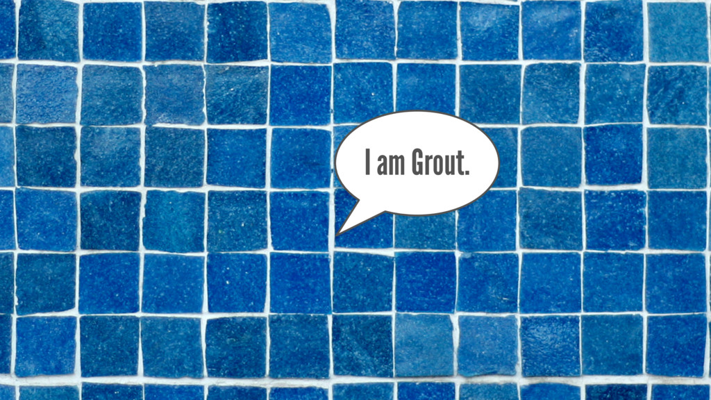 I am Grout.